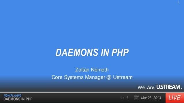 1  DAEMONS IN PHP Zoltán Németh Core Systems Manager @ Ustream We. Are. NOW PLAYING  DAEMONS IN PHP  1  Mar 26, 2013  .