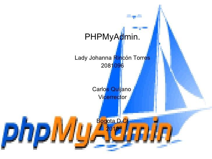 PHPMyAdmin. Lady Johanna Rincón Torres 2081096 Carlos Quijano  Vicerrector Bogota D.C. 2010