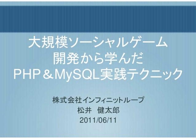 大規模ソーシャルゲーム    開発から学んだPHP&MySQL実践テクニック   株式会社インフィニットループ      松井 健太郎       2011/06/11