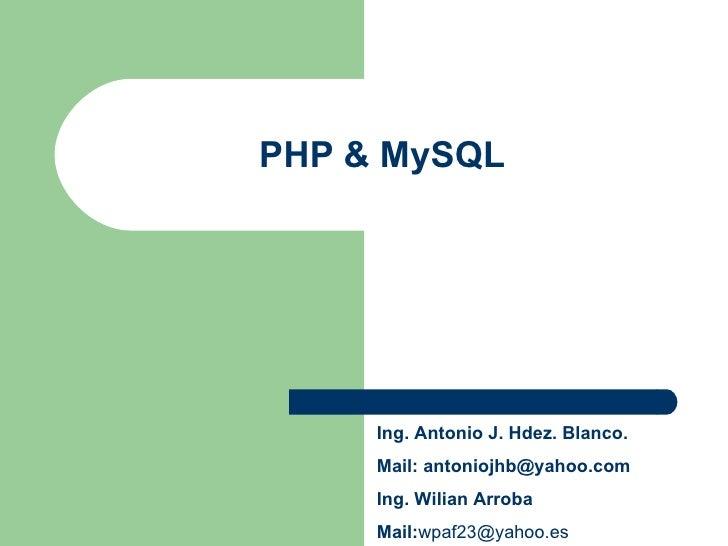 PHP & MySQL Ing. Antonio J. Hdez. Blanco. Mail:  [email_address] Ing. Wilian Arroba Mail: [email_address]