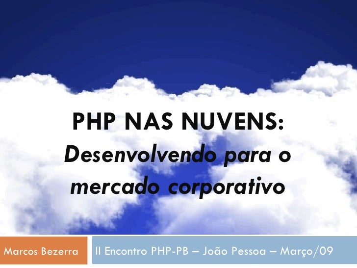 PHP NAS NUVENS: Desenvolvendo para o mercado corporativo Marcos Bezerra II Encontro PHP-PB – João Pessoa – Março/09