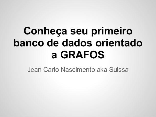 Conheça seu primeirobanco de dados orientado       a GRAFOS  Jean Carlo Nascimento aka Suissa