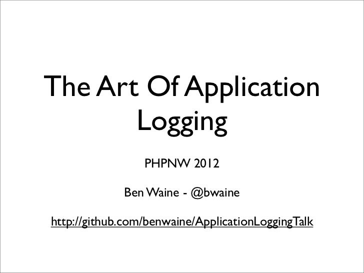 The Art Of Application       Logging                 PHPNW 2012             Ben Waine - @bwainehttp://github.com/benwaine/...