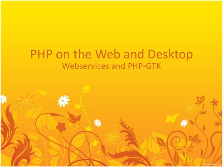 PHP on the Web and Desktop     Webservices and PHP-GTK