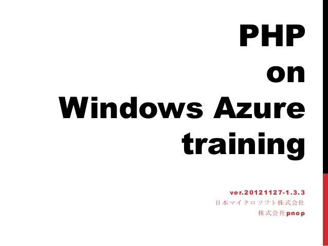 PHP            onWindows Azure      training          ver.20121127-1.3.3        日本マイクロソフト株式会社                株式会社pnop