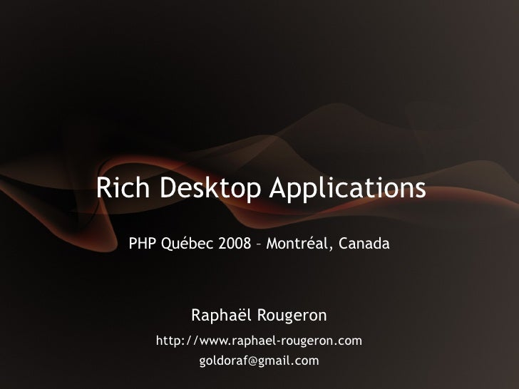 Rich Desktop Applications   PHP Québec 2008 – Montréal, Canada              Raphaël Rougeron      http://www.raphael-rouge...