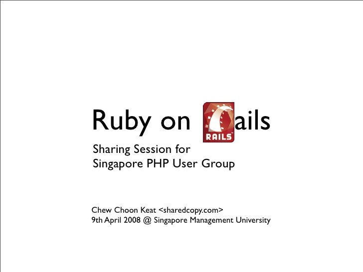 Ruby on Rails Sharing Session for Singapore PHP User Group   Chew Choon Keat <sharedcopy.com> 9th April 2008 @ Singapore M...