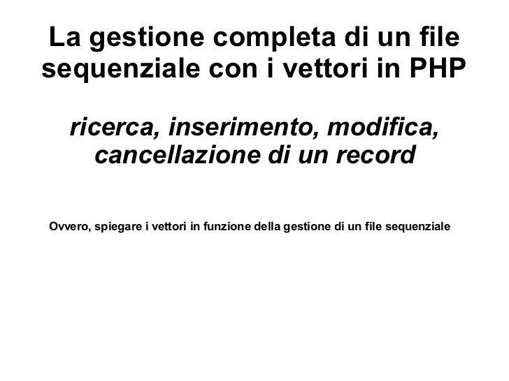 La gestione completa di un filesequenziale con i vettori in PHP   ricerca, inserimento, modifica,      cancellazione di un...