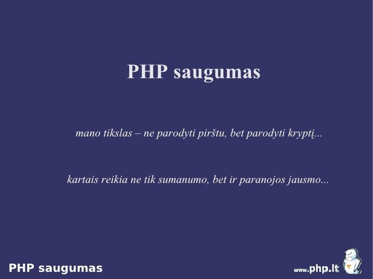 PHP saugumas          mano tikslas – ne parodyti pirštu, bet parodyti kryptį...           kartais reikia ne tik sumanumo, ...