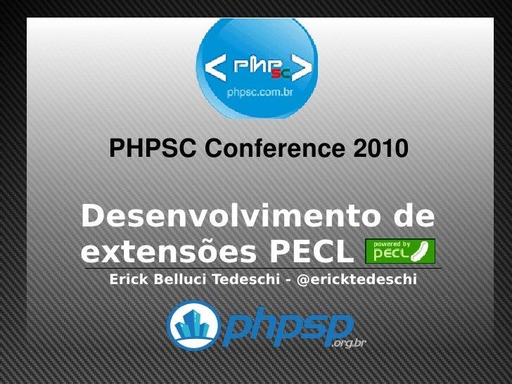 PHPSCConference2010      Desenvolvimento de     extensões PECL      Erick Belluci Tedeschi - @ericktedeschi            ...