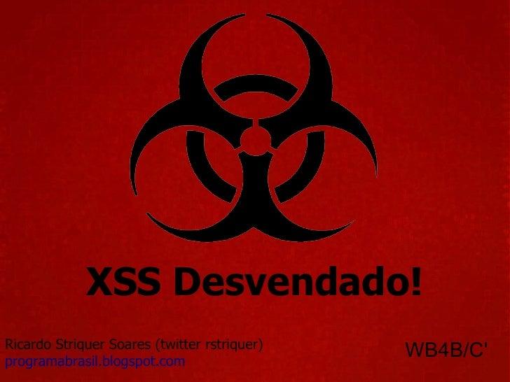 XSS Desvendado! Ricardo Striquer Soares (twitter rstriquer) programabrasil.blogspot.com WB4B/C'