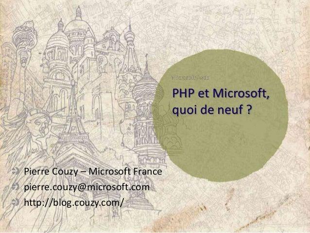 PHP et Microsoft, quoi de neuf ? Pierre Couzy – Microsoft France pierre.couzy@microsoft.com http://blog.couzy.com/