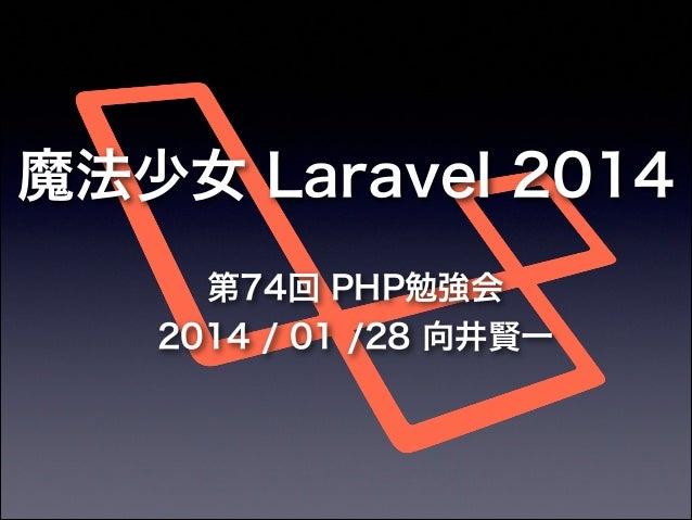 魔法少女 Laravel 2014 第74回 PHP勉強会 2014 / 01 /28 向井賢一