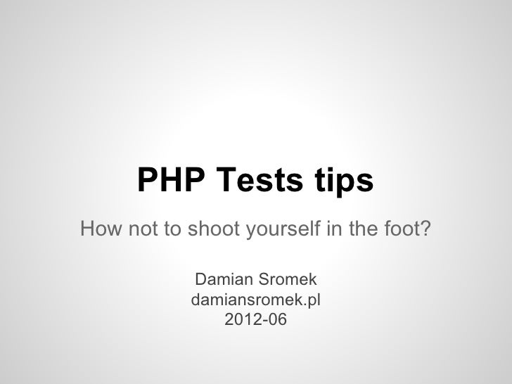 PHP Tests tipsHow not to shoot yourself in the foot?            Damian Sromek            damiansromek.pl               201...
