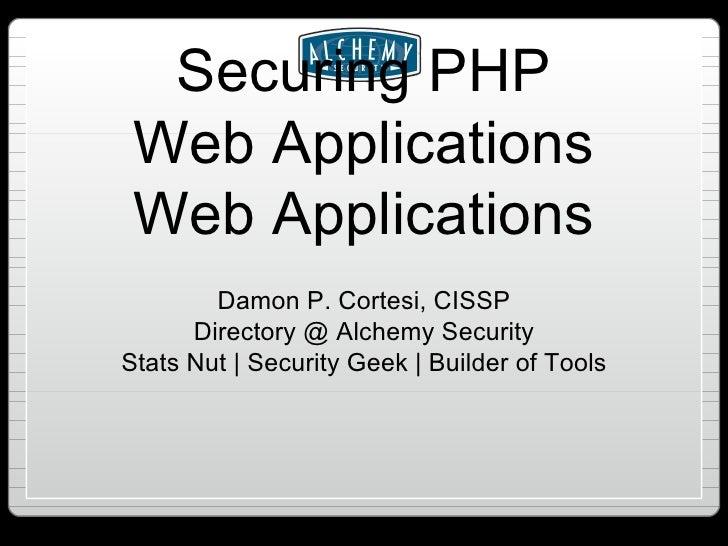 Securing PHP Web Applications Web Applications <ul><li>Damon P. Cortesi, CISSP </li></ul><ul><li>Directory @ Alchemy Secur...