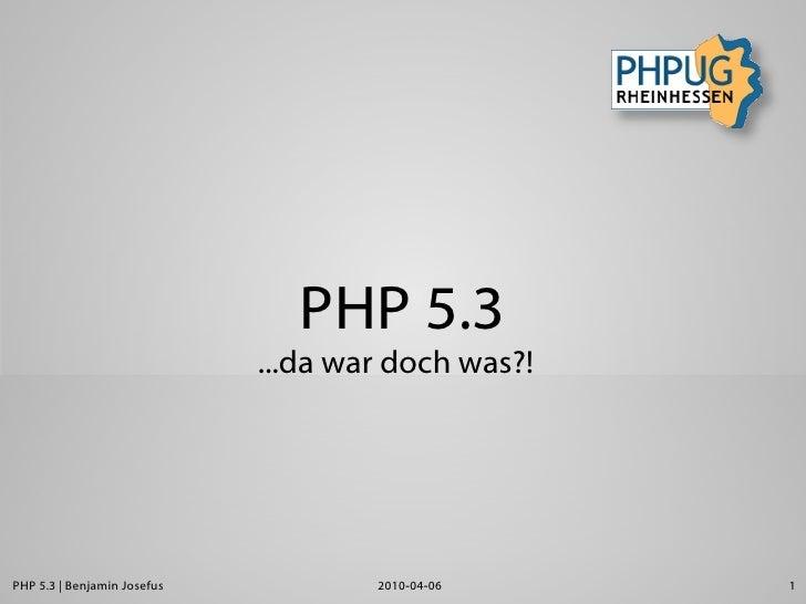 PHP 5.3                              ...da war doch was?!     PHP 5.3 | Benjamin Josefus           2010-04-06     1