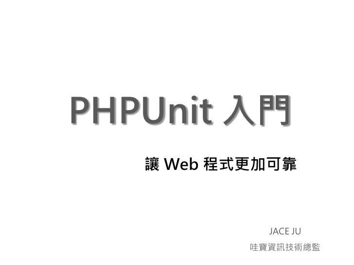 PHPUnit 入門    讓 Web 程式更加可靠                 JACE JU            哇寶資訊技術總監