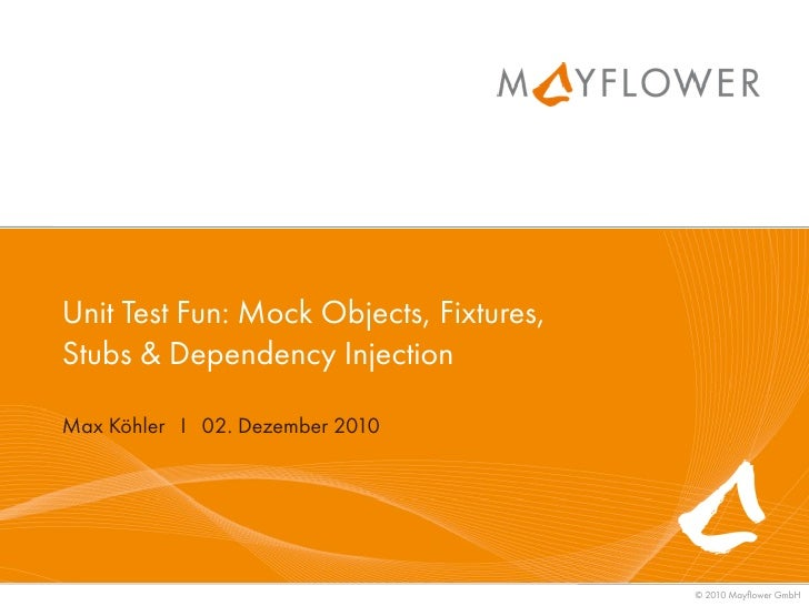 Unit Test Fun: Mock Objects, Fixtures,Stubs & Dependency InjectionMax Köhler I 02. Dezember 2010                          ...