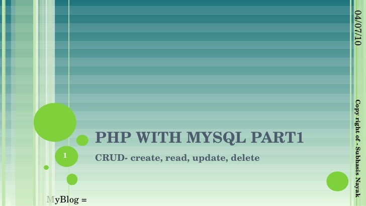 PHP WITH MYSQL PART1 CRUD- create, read, update, delete 04/07/10 Copy right of - Subhasis Nayak