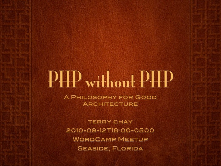 PHP without PHP  A Philosophy for Good       Architecture          terry chay   2010-09-12T18:00-0500    WordCamp Meetup  ...