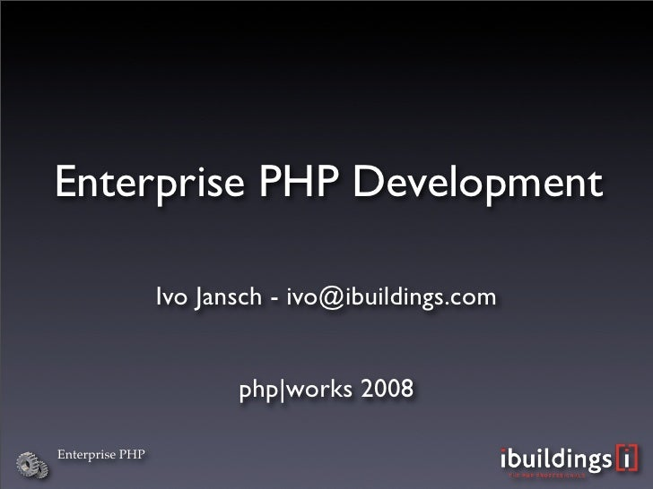 Enterprise PHP Development                   Ivo Jansch - ivo@ibuildings.com                           php|works 2008  Ent...