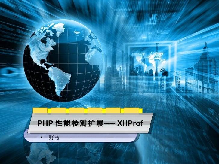 PHP 性能检测扩展—— XHProf <ul><li>野马 </li></ul>