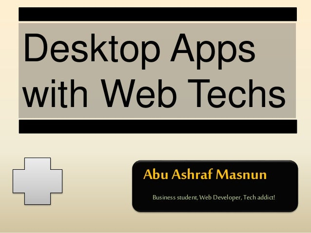 Desktop Apps with Web Techs Abu Ashraf Masnun Businessstudent,WebDeveloper,Tech addict!