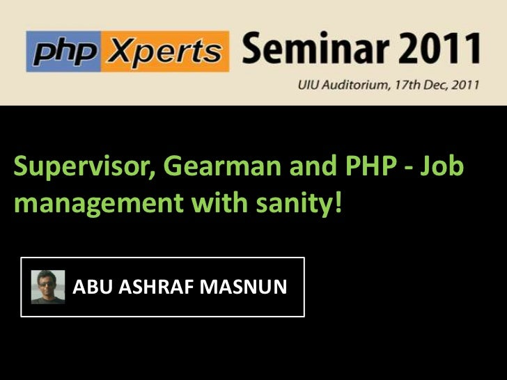 Supervisor, Gearman and PHP - Jobmanagement with sanity!    ABU ASHRAF MASNUN