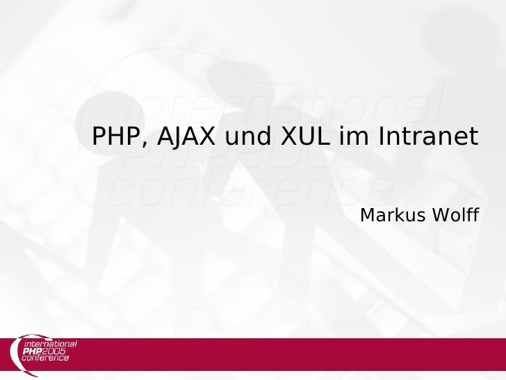 PHP, AJAX und XUL im Intranet                       Markus Wolff