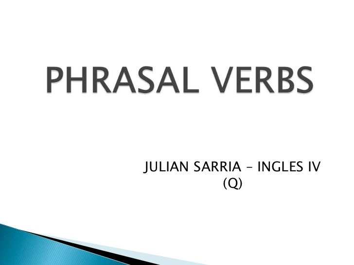 PHRASAL VERBS<br />JULIAN SARRIA – INGLES IV (Q)<br />