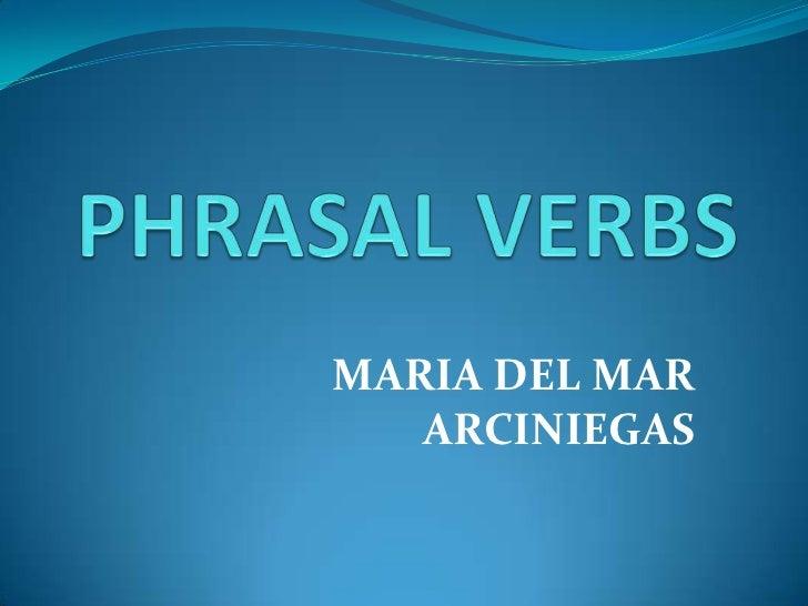 PHRASAL VERBS<br />MARIA DEL MAR ARCINIEGAS<br />