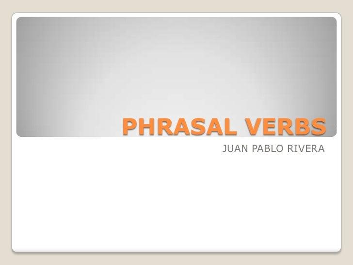 PHRASAL VERBS<br />JUAN PABLO RIVERA<br />