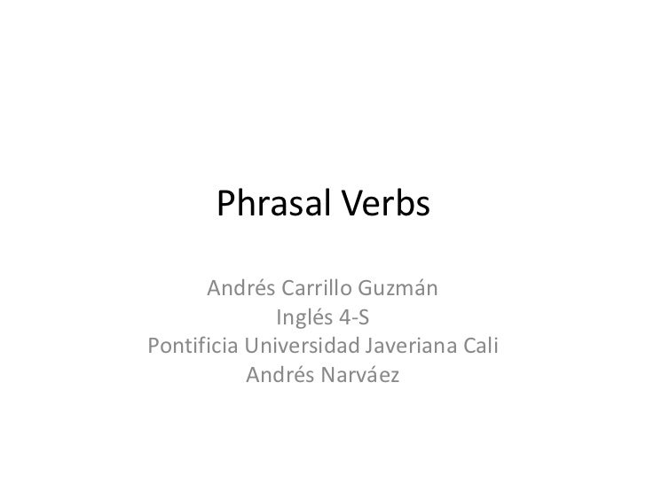 PhrasalVerbs<br />Andrés Carrillo Guzmán<br />Inglés 4-S<br />Pontificia Universidad Javeriana Cali<br />Andrés Narváez<br />