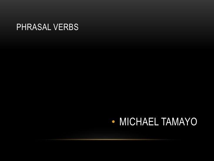 PHRASAL VERBS<br />MICHAEL TAMAYO<br />