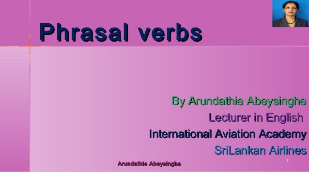 Phrasal verbs By Arundathie Abeysinghe Lecturer in English International Aviation Academy SriLankan Airlines Arundathie Ab...