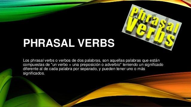 """PHRASAL VERBS Los phrasal verbs o verbos de dos palabras, son aquellas palabras que están compuestas de """"un verbo + una pr..."""