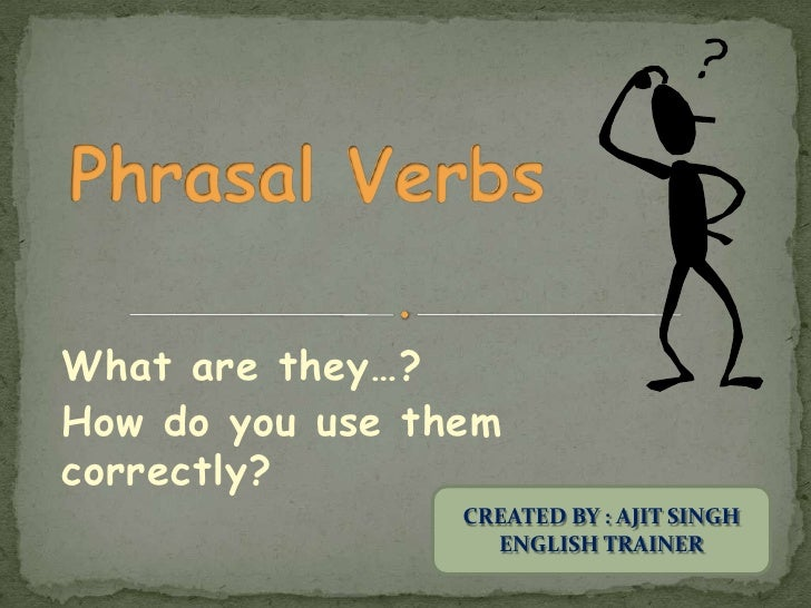 Phrasal Verbs<br />What are they…?<br />How do you use them correctly?<br />CREATED BY : AJIT SINGH<br />ENGLISH TRAINER<b...