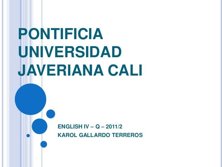 PONTIFICIA UNIVERSIDAD JAVERIANA CALI<br />ENGLISH IV – Q – 2011/2<br />KAROL GALLARDO TERREROS<br />
