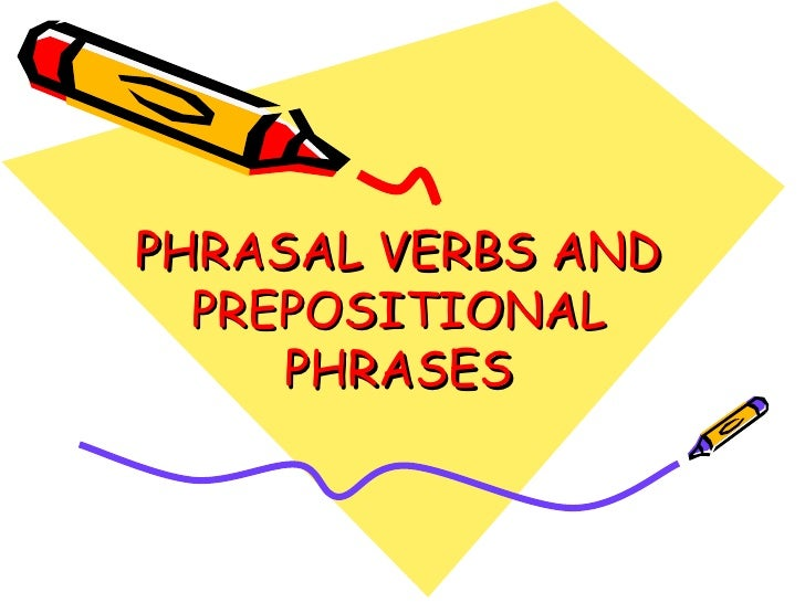 PHRASAL VERBS AND PREPOSITIONAL PHRASES