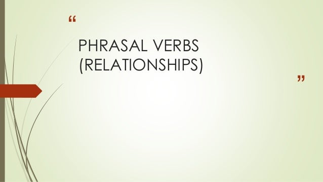 """ "" PHRASAL VERBS (RELATIONSHIPS)"