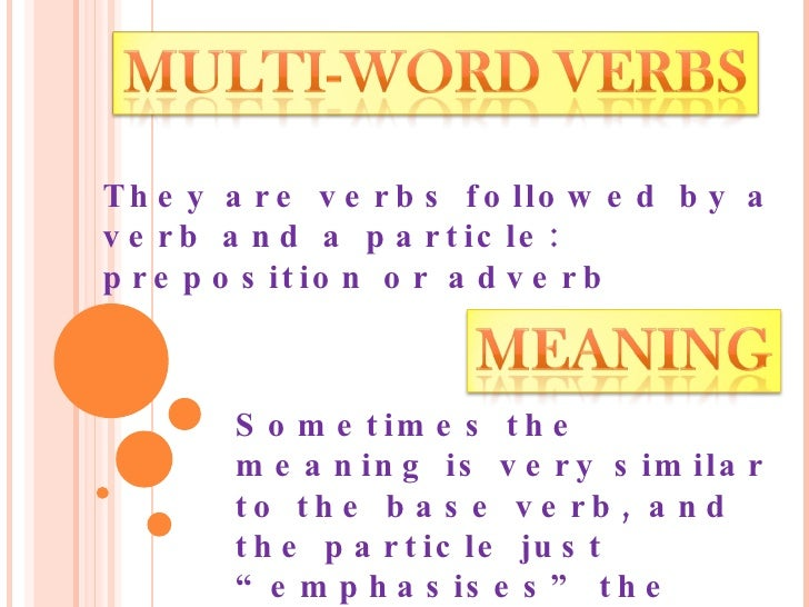 They are verbs followed by a verb and a particle: preposition or adverb Sometimes the meaning is very similar to the base ...