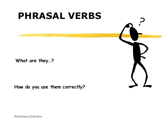 Roksolana Zelinska PHRASAL VERBS What are they…? How do you use them correctly?
