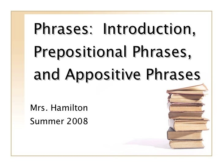 Phrases:  Introduction, Prepositional Phrases, and Appositive Phrases Mrs. Hamilton Summer 2008