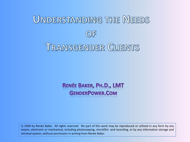 Understanding the Needs <br />of <br />Transgender Clients<br />Renée Baker, Ph.D., LMT<br />GenderPower.Com<br /> 2009 b...