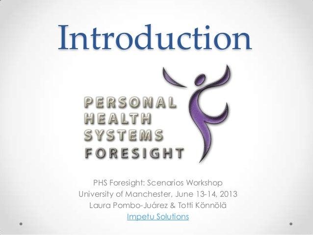 PHS Foresight: Scenarios Workshop University of Manchester, June 13-14, 2013 Laura Pombo-Juárez & Totti Könnölä Impetu Sol...
