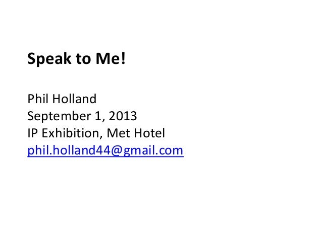 Speak to Me! Phil Holland September 1, 2013 IP Exhibition, Met Hotel phil.holland44@gmail.com
