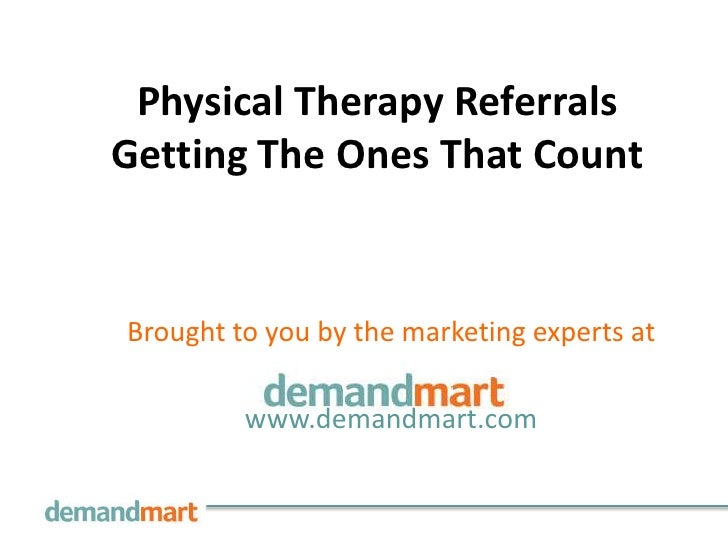Physical Therapy ReferralsGetting The Ones That CountBrought to you by the marketing experts at         www.demandmart.com