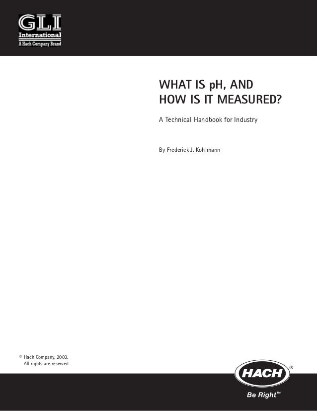 WHAT IS pH, AND HOW IS IT MEASURED? A Technical Handbook for Industry By Frederick J. Kohlmann © Hach Company, 2003. All r...