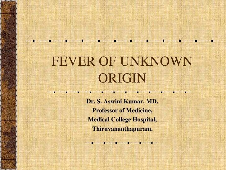 FEVER OF UNKNOWN ORIGIN<br />Dr. S. Aswini Kumar. MD.<br />Professor of Medicine,<br />Medical College Hospital, <br />Thi...