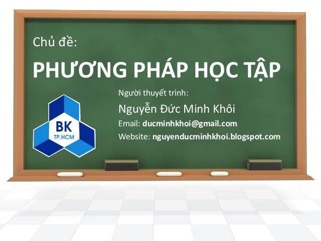 Chủ đề:PHƯƠNG PHÁP HỌC TẬP          Người thuyết trình:          Nguyễn Đức Minh Khôi          Email: ducminhkhoi@gmail.co...